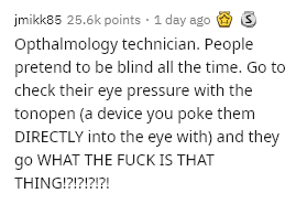 Text - jmikk85 25.6k points · 1 day ago Opthalmology technician. People pretend to be blind all the time. Go to check their eye pressure with the tonopen (a device you poke them DIRECTLY into the eye with) and they go WHAT THE FUCK IS THAT THING!?!?!?!?!