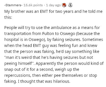 "Text - -Stammers- 15.6k points · 1 day ago My brother was an EMT for two years and he told me this: People will try to use the ambulance as a means for transportation from Fulton to Oswego (because the hospital is in Oswego), by faking seizures. Sometimes when the head EMT guy was feeling fun and knew that the person was faking, he'd say something like ""man it's weird that he's having seizures but not peeing himself"". Apparently the person would kind of snap out of it for a second, weigh up the"