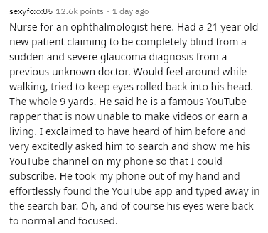 Text - sexyfoxx85 12.6k points · 1 day ago Nurse for an ophthalmologist here. Had a 21 year old new patient claiming to be completely blind from a sudden and severe glaucoma diagnosis from a previous unknown doctor. Would feel around while walking, tried to keep eyes rolled back into his head. The whole 9 yards. He said he is a famous YouTube rapper that is now unable to make videos or earn a living. I exclaimed to have heard of him before and very excitedly asked him to search and show me his Y
