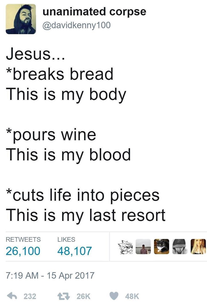 Text - unanimated corpse @davidkenny100 Jesus... *breaks bread This is my body *pours wine This is my blood *cuts life into pieces This is my last resort LIKES RETWEETS 26,100 48,107 7:19 AM - 15 Apr 2017 6 232 17 26K 48K