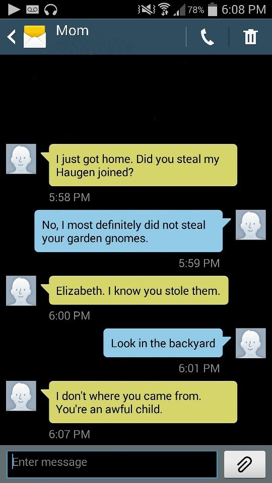 Text - 6:08 PM 78% Mom I just got home. Did you steal my Haugen joined? 5:58 PM No, I most definitely did not steal your garden gnomes. 5:59 PM Elizabeth. I know you stole them. 6:00 PM Look in the backyard 6:01 PM I don't where you came from. You're an awful child. 6:07 PM Enter message