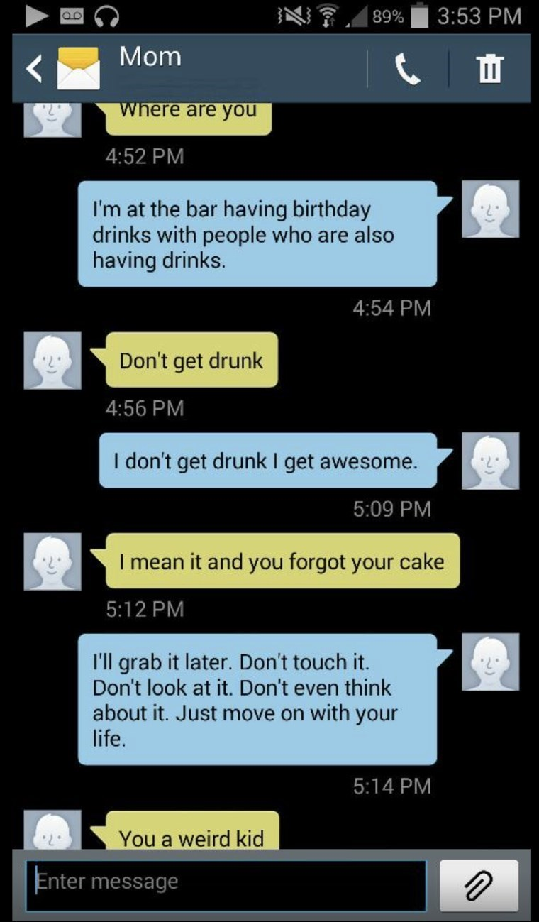 Text - 3:53 PM 89% Mom Where are you 4:52 PM I'm at the bar having birthday drinks with people who are also having drinks. 4:54 PM Don't get drunk 4:56 PM I don't get drunk I get awesome. 5:09 PM I mean it and you forgot your cake 5:12 PM I'll grab it later. Don't touch it. Don't look at it. Don't even think about it. Just move on with your life. 5:14 PM You a weird kid Enter message