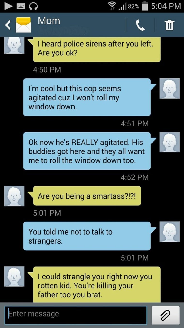 Text - 5:04 PM 82% Mom Ш I heard police sirens after you left. Are you ok? 4:50 PM I'm cool but this cop seems agitated cuz I won't roll my window down. 4:51 PM Ok now he's REALLY agitated. His buddies got here and they all want me to roll the window down too. 4:52 PM Are you being a smartass?!?! 5:01 PM You told me not to talk to strangers. 5:01 PM I could strangle you right now you rotten kid. You're killing your father too you brat. Enter message