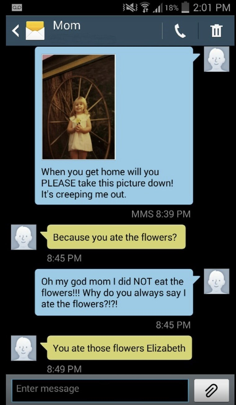 Text - 2:01 PM 18% Mom Ш When you get home will you PLEASE take this picture down! It's creeping me out. MMS 8:39 PM Because you ate the flowers? 8:45 PM Oh my god mom I did NOT eat the flowers!!! Why do you always say I ate the flowers?!?! 8:45 PM You ate those flowers Elizabeth 8:49 PM Enter message