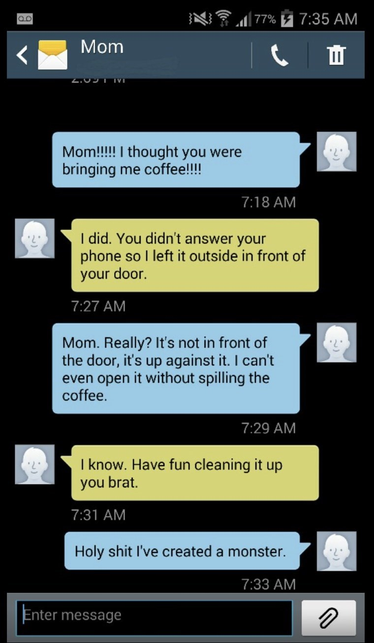 Text - 7:35 AM 77% loo Mom 2.091 IVI Mom!!!!! I thought you were bringing me coffee!!!! 7:18 AM I did. You didn't answer your phone so I left it outside in front of your door. 7:27 AM Mom. Really? It's not in front of the door, it's up against it. I can't even open it without spilling the coffee. 7:29 AM I know. Have fun cleaning it up you brat. 7:31 AM Holy shit I've created a monster. 7:33 AM Enter message