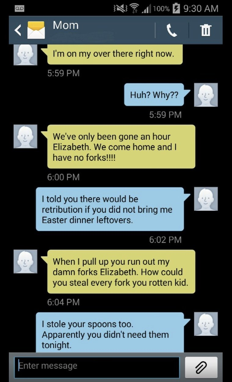 Text - |100% F 9:30 AM Mom I'm on my over there right now. 5:59 PM Huh? Why?? 5:59 PM We've only been gone an hour Elizabeth. We come home and I have no forks!!!! 6:00 PM I told you there would be retribution if you did not bring me Easter dinner leftovers. 6:02 PM When I pull up you run out my damn forks Elizabeth. How could you steal every fork you rotten kid. 6:04 PM I stole your spoons too. Apparently you didn't need them tonight. Enter message