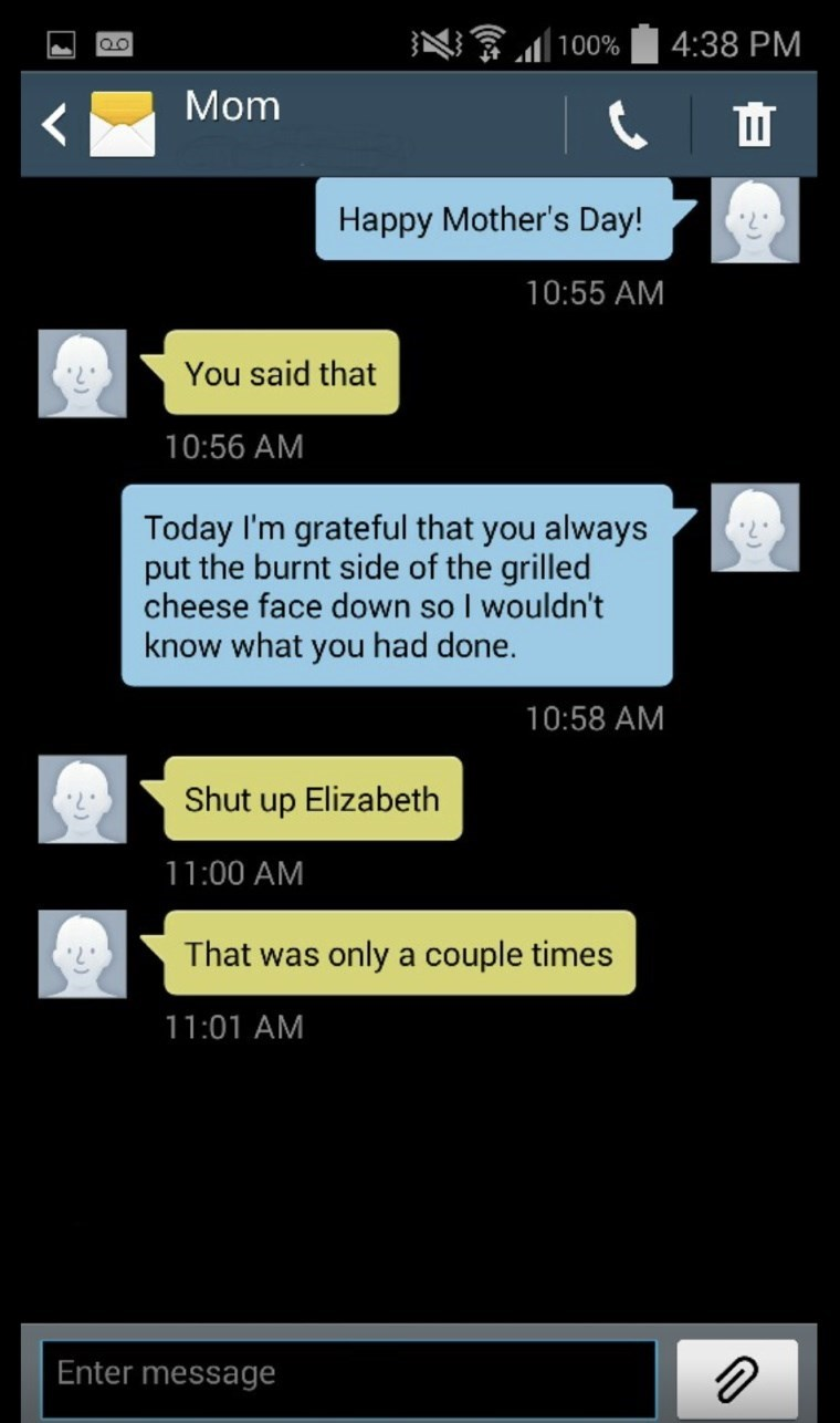 Text - 4:38 PM l 100% Mom ш Happy Mother's Day! 10:55 AM You said that 10:56 AM Today I'm grateful that you always put the burnt side of the grilled cheese face down so I wouldn't know what you had done. 10:58 AM Shut up Elizabeth 11:00 AM That was only a couple times 11:01 AM Enter message
