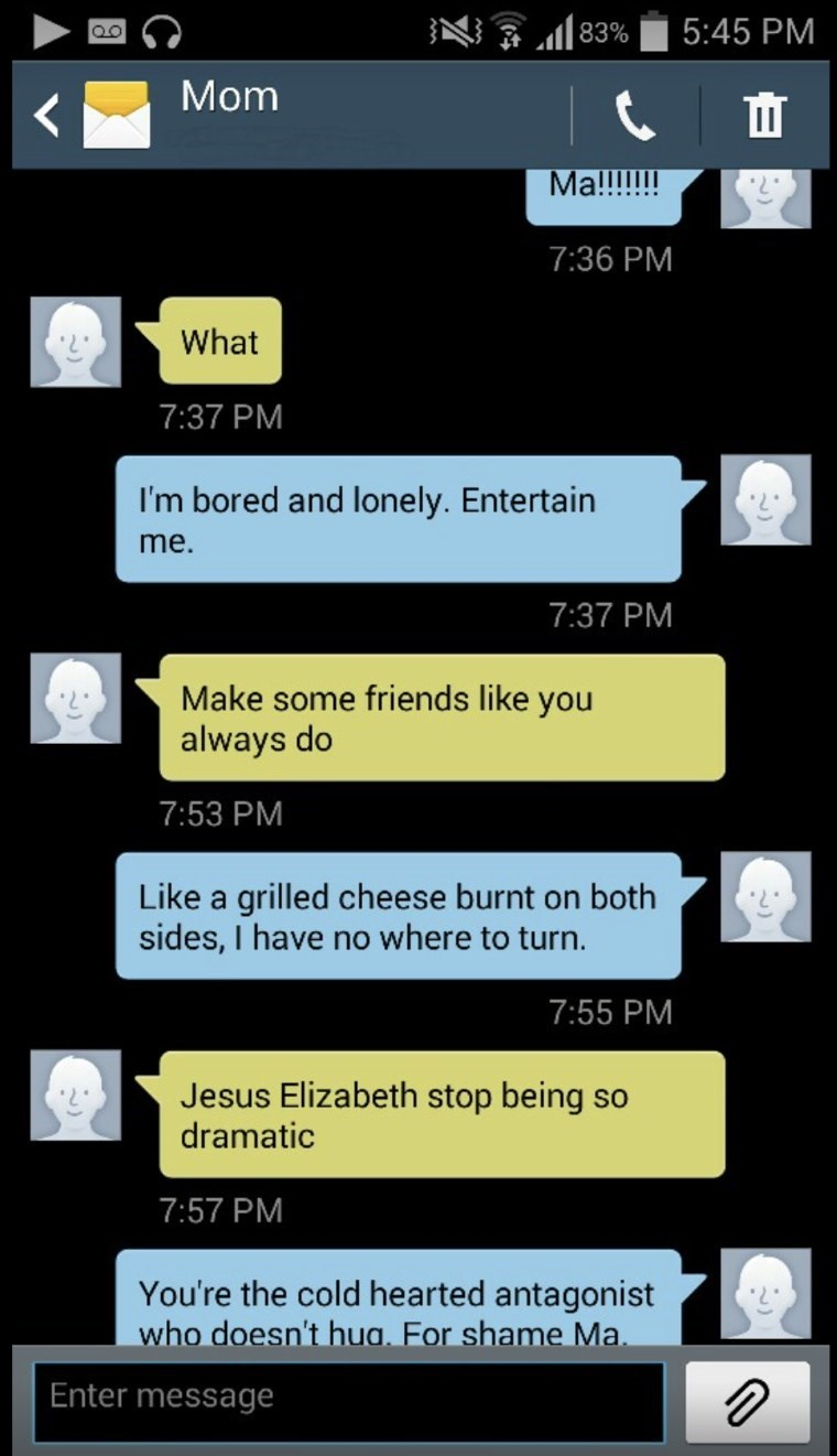 Text - 5:45 PM 83% Mom Ma!!!!!!! 7:36 PM What 7:37 PM I'm bored and lonely. Entertain me. 7:37 PM Make some friends like you always do 7:53 PM Like a grilled cheese burnt on both sides, I have no where to turn. 7:55 PM Jesus Elizabeth stop being so dramatic 7:57 PM You're the cold hearted antagonist who doesn't hua. For shame Ma. Enter message