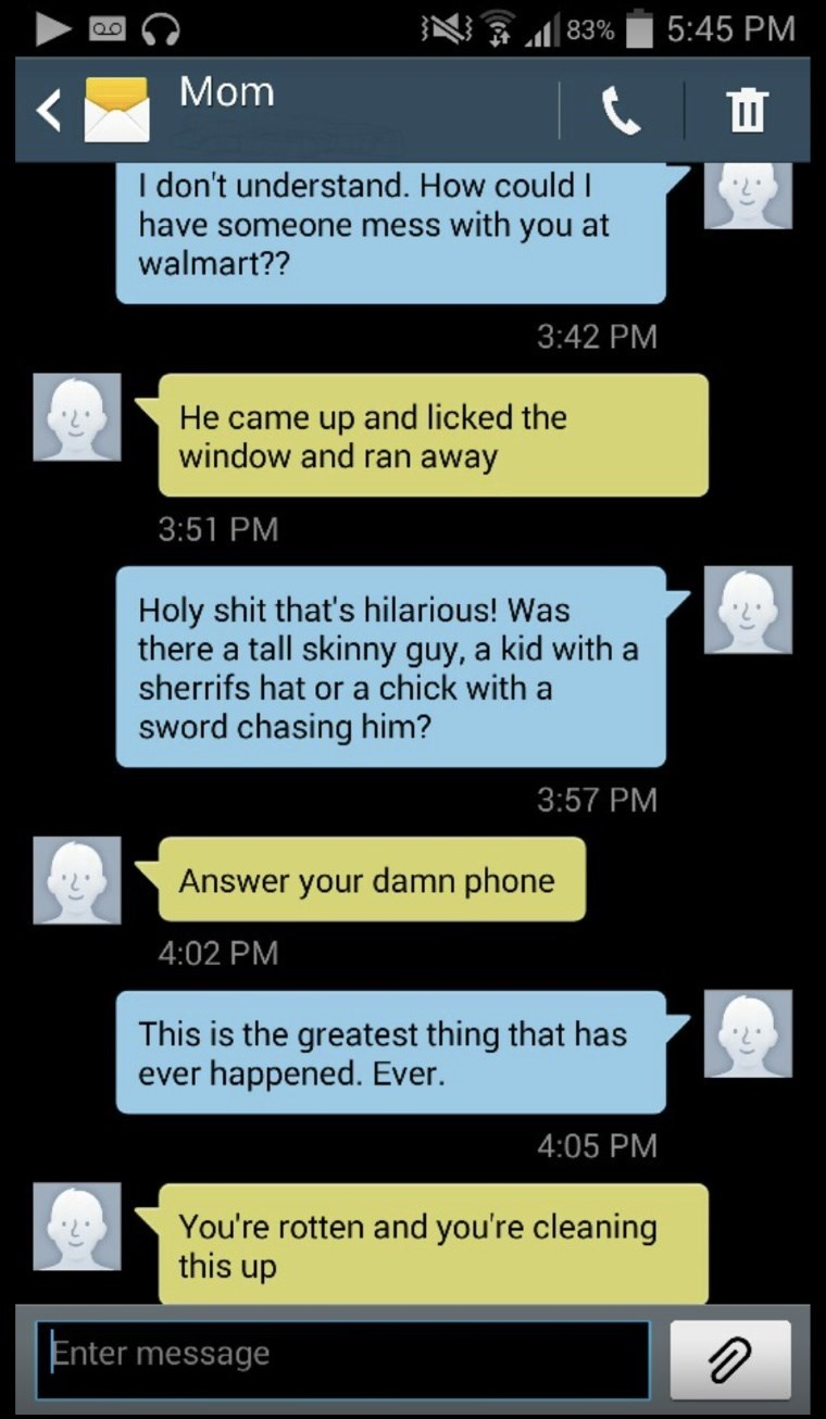 Text - 5:45 PM 83% Mom I don't understand. How could I have someone mess with you at walmart?? 3:42 PM He came up and licked the window and ran away 3:51 PM Holy shit that's hilarious! Was there a tall skinny guy, a kid with a sherrifs hat or a chick with a sword chasing him? 3:57 PM Answer your damn phone 4:02 PM This is the greatest thing that has ever happened. Ever. 4:05 PM You're rotten and you're cleaning this up Enter message
