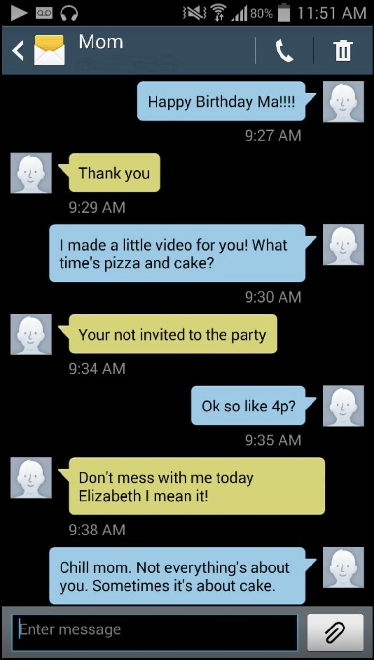 Text - 11:51 AM 80% Mom Happy Birthday Ma!!!! 9:27 AM Thank you 9:29 AM I made a little video for you! What time's pizza and cake? 9:30 AM Your not invited to the party 9:34 AM Ok so like 4p? 9:35 AM Don't mess with me today Elizabeth I mean it! 9:38 AM Chill mom. Not everything's about you. Sometimes it's about cake. Enter message