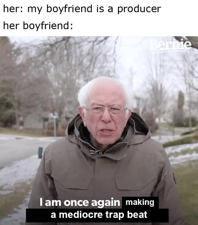 Photo caption - her: my boyfriend is a producer her boyfriend: Bernie I am once again making a mediocre trap beat