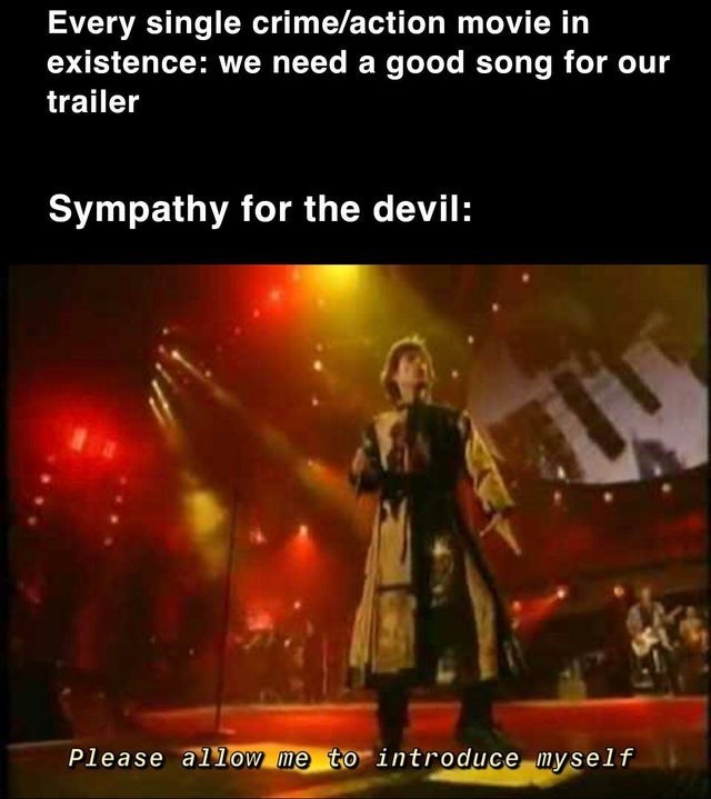 Performance - Every single crime/action movie in existence: we need a good song for our trailer Sympathy for the devil: Please allow me to introduce myself