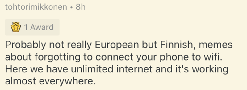 Text - tohtorimikkonen • 8h 1 Award Probably not really European but Finnish, memes about forgotting to connect your phone to wifi. Here we have unlimited internet and it's working almost everywhere.