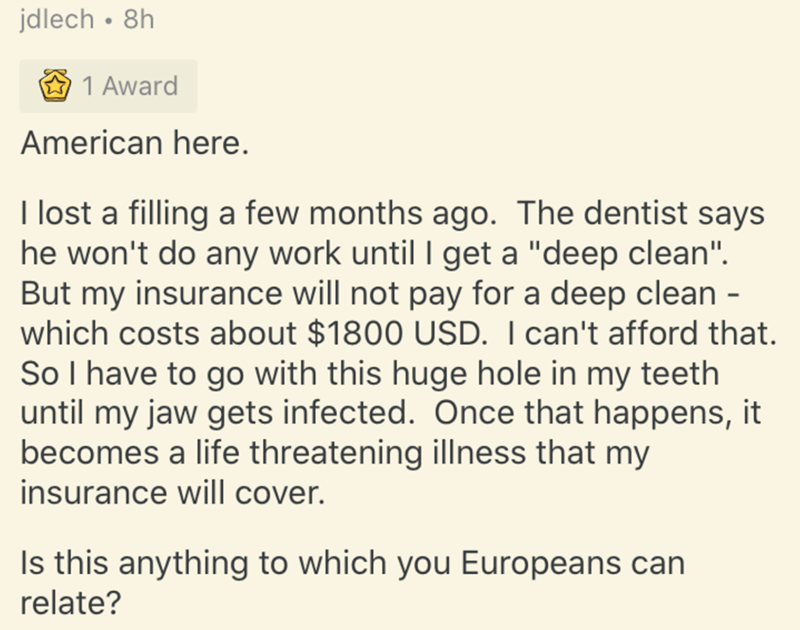 """Text - jdlech • 8h 1 Award American here. I lost a filling a few months ago. The dentist says he won't do any work until I get a """"deep clean"""". But my insurance will not pay for a deep clean - which costs about $1800 USD. I can't afford that. So I have to go with this huge hole in my teeth until my jaw gets infected. Once that happens, it becomes a life threatening illness that my insurance will cover. Is this anything to which you Europeans can relate?"""