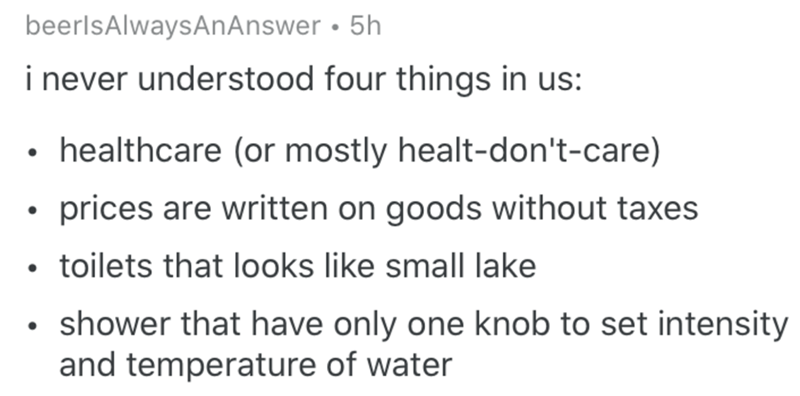Text - beerlsAlwaysAnAnswer • 5h i never understood four things in us: • healthcare (or mostly healt-don't-care) prices are written on goods without taxes • toilets that looks like small lake shower that have only one knob to set intensity and temperature of water