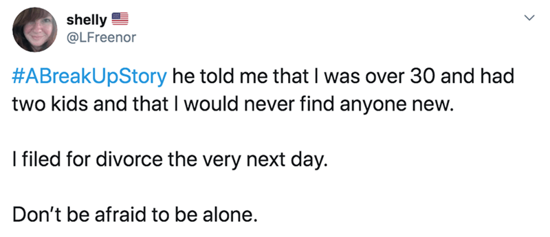 Text - shelly @LFreenor #ABreakUpStory he told me that I was over 30 and had two kids and that I would never find anyone new. I filed for divorce the very next day. Don't be afraid to be alone.