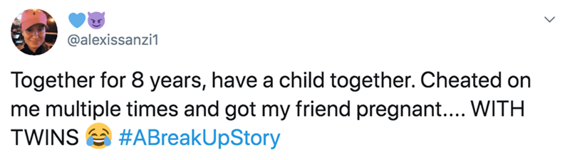 Text - @alexissanzi1 Together for 8 years, have a child together. Cheated on me multiple times and got my friend pregnant... WITH TWINS A #ABreakUpStory