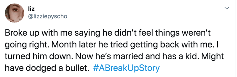 Text - liz @lizziepyscho Broke up with me saying he didn't feel things weren't going right. Month later he tried getting back with me. I turned him down. Now he's married and has a kid. Might have dodged a bullet. #ABreakUpStory
