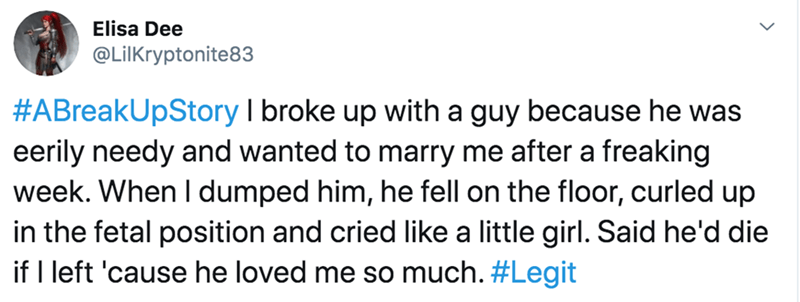 Text - Elisa Dee @LilKryptonite83 #ABreakUpStory I broke up with a guy because he was eerily needy and wanted to marry me after a freaking week. When I dumped him, he fell on the floor, curled up in the fetal position and cried like a little girl. Said he'd die if I left 'cause he loved me so much. #Legit