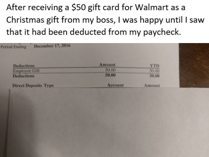 Text - After receiving a $50 gift card for Walmart as a Christmas gift from my boss, I was happy until I saw that it had been deducted from my paycheck. Period Ending December 17, 2016 Amount 50.00 YTD 50.00 50.00 Deductions Employee Gift Deductions 50.00 Account Direct Deposits Type Amount