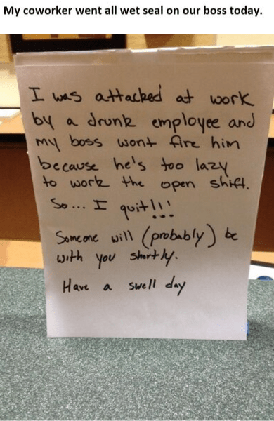 Text - My coworker went all wet seal on our boss today. I was attacked at work by a drunk employee and My boss wont fire him because he's too lazy to work the open shift. So... I quit!!! (probably) with you shirtly. hap swell day Same one will be Have a