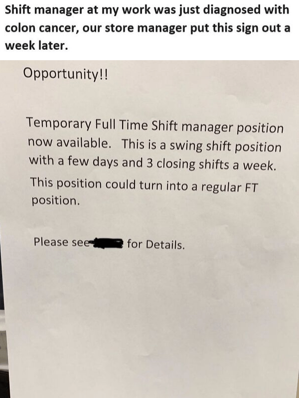 Text - Shift manager at my work was just diagnosed with colon cancer, our store manager put this sign out a week later. Opportunity!! Temporary Full Time Shift manager position now available. This is a swing shift position with a few days and 3 closing shifts a week. This position could turn into a regular FT position. Please see for Details.
