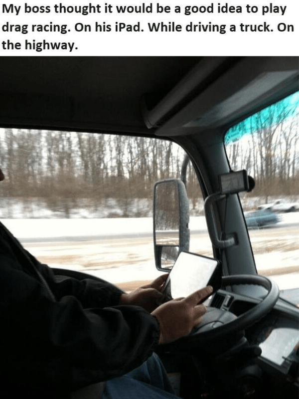 Vehicle - My boss thought it would be a good idea to play drag racing. On his iPad. While driving a truck. On the highway.