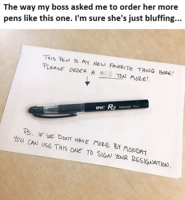 Text - The way my boss asked me to order her more pens like this one. I'm sure she's just bluffing... THIS PEN IS MY NEW FAVORITE THING HERE! PLEASE ORDER A TON MORE! inc: R2 Rollerball em Ps. IF WE DONT HAVE MORE BY MONDAY You CAN USE THIS ONE TO SIGN YOUR RESIGNATION.