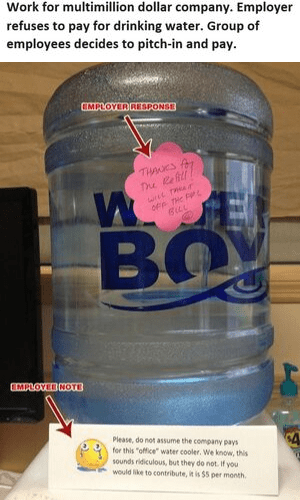 """Product - Work for multimillion dollar company. Employer refuses to pay for drinking water. Group of employees decides to pitch-in and pay. CMPLOYER AESPONSE THANES f The Refi wree THr BLL BO CMPLOVIB NOTE Please, do not assume the company pays for this """"office"""" water cooler. We know, this sounds ridiculous, but they do not. If you would ike to contribute, it is $5 per month."""