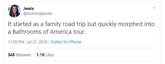Text - Jessie @mommajessiec It started as a family road trip a Bathrooms of America tour. but quickly morphed into 11:59 PM Jul 21, 2018 · Twitter for iPhone 1.1K Likes 348 Retweets