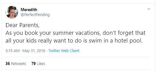 Text - Meredith @PerfectPending Dear Parents, As you book your summer vacations, don't forget that all your kids really want to do is swim in a hotel pool. 5:15 AM May 31, 2016 · Twitter Web Client 79 Likes 36 Retweets