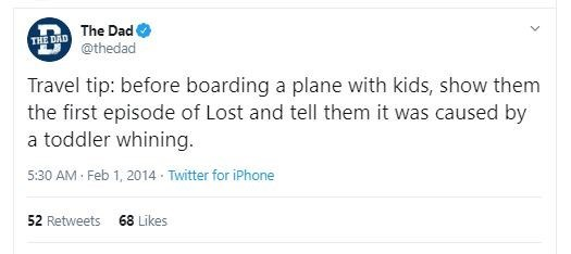 Text - The Dad THE DAD @thedad Travel tip: before boarding a plane with kids, show them the first episode of Lost and tell them it was caused by a toddler whining. 5:30 AM Feb 1, 2014 · Twitter for iPhone 68 Likes 52 Retweets
