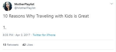 Text - MotherPlaylist @MotherPlaylist 10 Reasons Why Traveling with Kids is Great 1. 8:35 PM - Apr 3. 2017 - Twitter for iPhone 13 Retweets 42 Likes