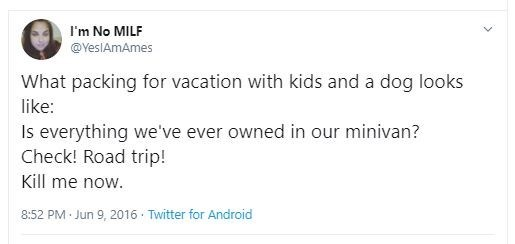 Text - I'm No MILF @YeslAmAmes What packing for vacation with kids and a dog looks like: Is everything we've ever owned in our minivan? Check! Road trip! Kill me now. 8:52 PM Jun 9, 2016 · Twitter for Android