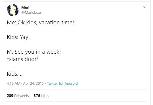 Text - Marl @Marlebean Me: Ok kids, vacation time!! Kids: Yay! M: See you in a week! *slams door* Kids: .. 4:19 AM Apr 24, 2015 · Twitter for Android 209 Retweets 376 Likes
