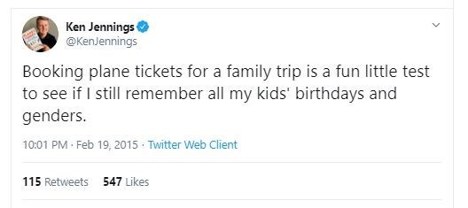 Text - Ken Jennings @KenJennings Booking plane tickets for a family trip is a fun little test to see if I still remember all my kids' birthdays and genders. 10:01 PM · Feb 19, 2015 · Twitter Web Client 547 Likes 115 Retweets