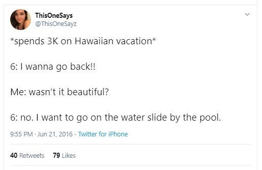 Text - ThisOneSays @ThisOneSayz *spends 3K on Hawaiian vacation* 6: I wanna go back!! Me: wasn't it beautiful? 6: no. I want to go on the water slide by the pool. 9:55 PM Jun 21, 2016 · Twitter for iPhone 40 Retweets 79 Likes