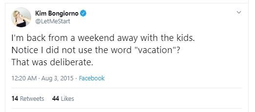 """Text - Kim Bongiorno @LetMeStart I'm back from a weekend away with the kids. Notice I did not use the word """"vacation""""? That was deliberate. 12:20 AM Aug 3, 2015 · Facebook 14 Retweets 44 Likes"""