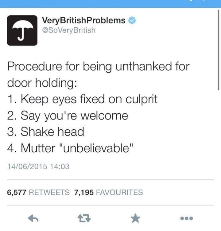 "Text - VeryBritishProblems @SoVeryBritish Procedure for being unthanked for door holding: 1. Keep eyes fixed on culprit 2. Say you're welcome 3. Shake head 4. Mutter ""unbelievable"" 14/06/2015 14:03 6,577 RETWEETS 7,195 FAVOURITES"