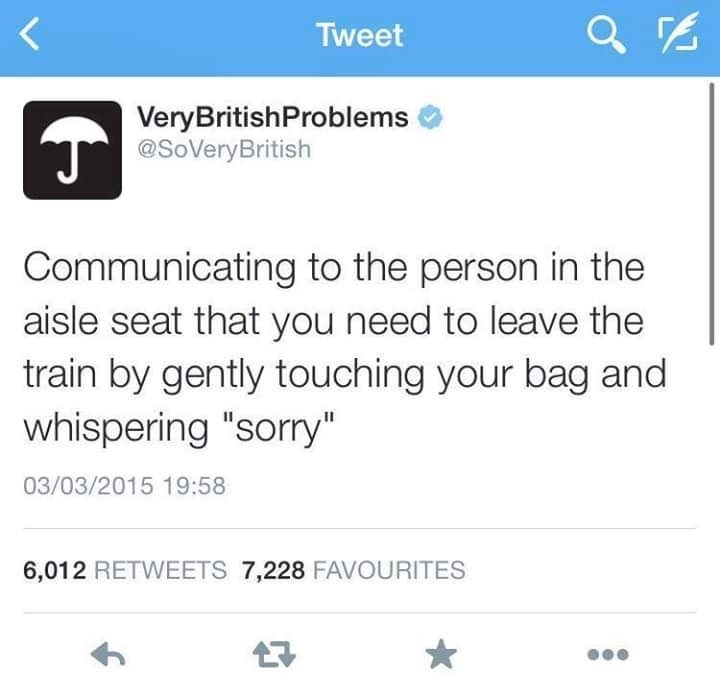 "Text - Tweet VeryBritishProblems @SoVeryBritish Communicating to the person in the aisle seat that you need to leave the train by gently touching your bag and whispering ""sorry"" 03/03/2015 19:58 6,012 RETWEETS 7,228 FAVOURITES"