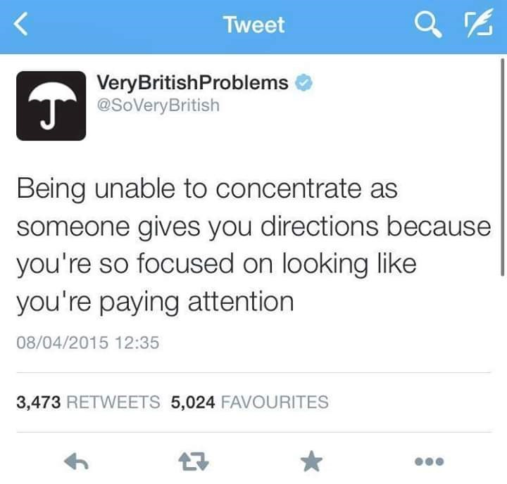 Text - Tweet VeryBritishProblems @SoVeryBritish Being unable to concentrate as someone gives you directions because you're so focused on looking like you're paying attention 08/04/2015 12:35 3,473 RETWEETS 5,024 FAVOURITES