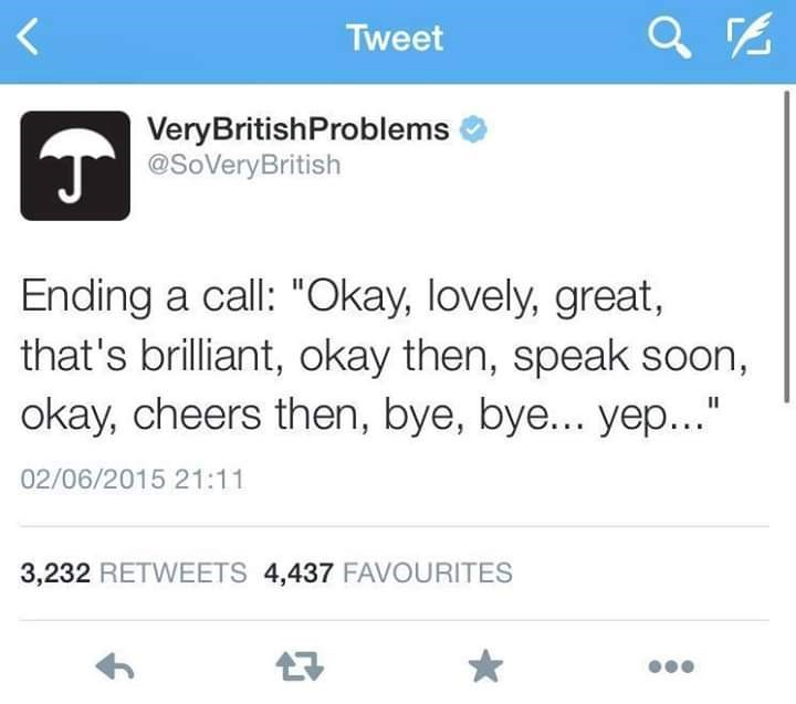 "Text - Tweet VeryBritishProblems T@SoVeryBritish Ending a call: ""Okay, lovely, great, that's brilliant, okay then, speak soon, okay, cheers then, bye, bye... yep..."" II 02/06/2015 21:11 3,232 RETWEETS 4,437 FAVOURITES"
