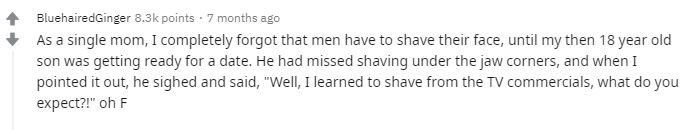 """Text - BluehairedGinger 8.3k points · 7 months ago As a single mom, I completely forgot that men have to shave their face, until my then 18 year old son was getting ready for a date. He had missed shaving under the jaw corners, and when I pointed it out, he sighed and said, """"Well, I learned to shave from the TV commercials, what do you expect?!"""" oh F"""