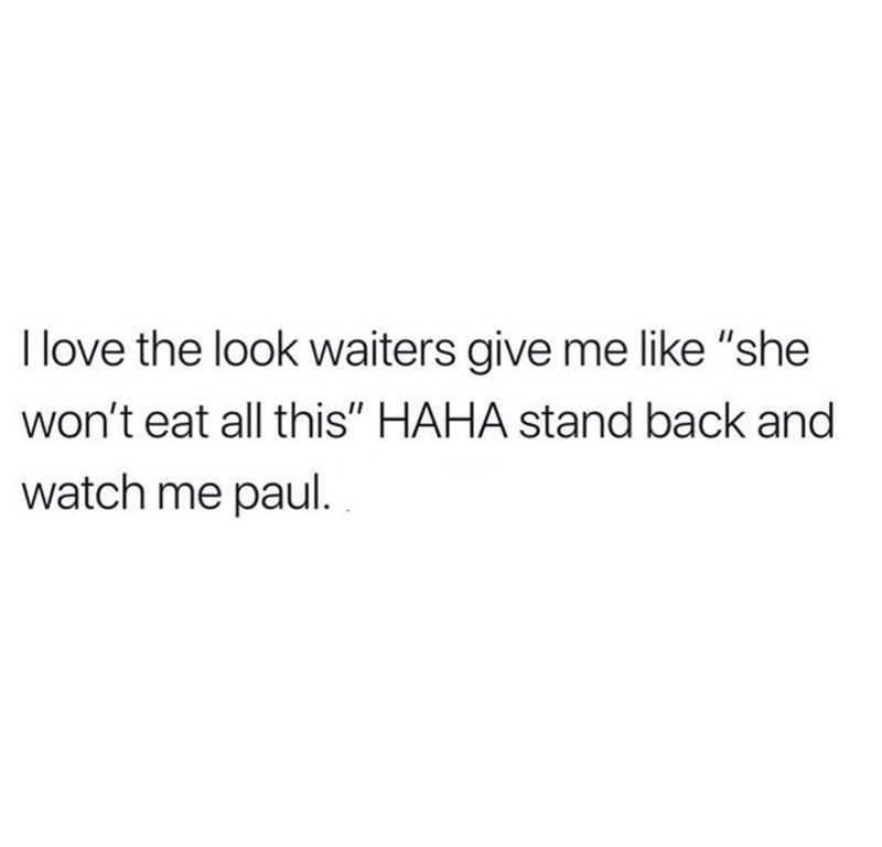 """Text - I love the look waiters give me like """"she won't eat all this"""" HAHA stand back and watch me paul."""