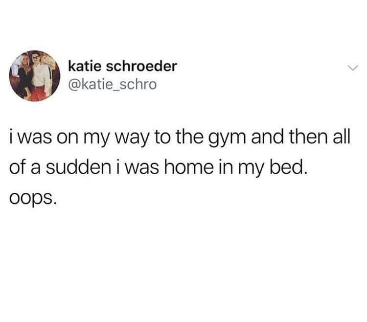 Text - katie schroeder @katie_schro i was on my way to the gym and then all of a sudden i was home in my bed. oops.