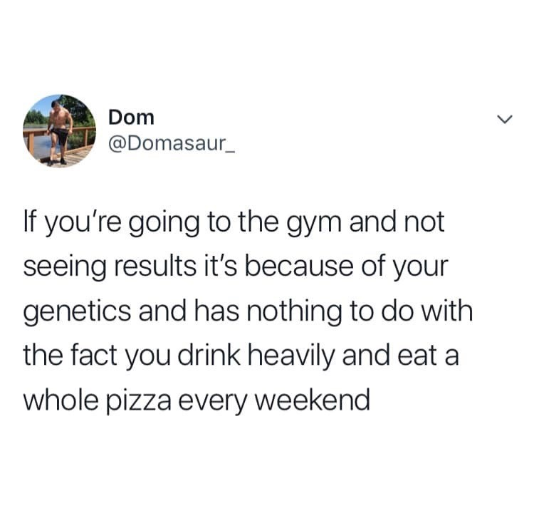 Text - Dom @Domasaur_ If you're going to the gym and not seeing results it's because of your genetics and has nothing to do with the fact you drink heavily and eat a whole pizza every weekend