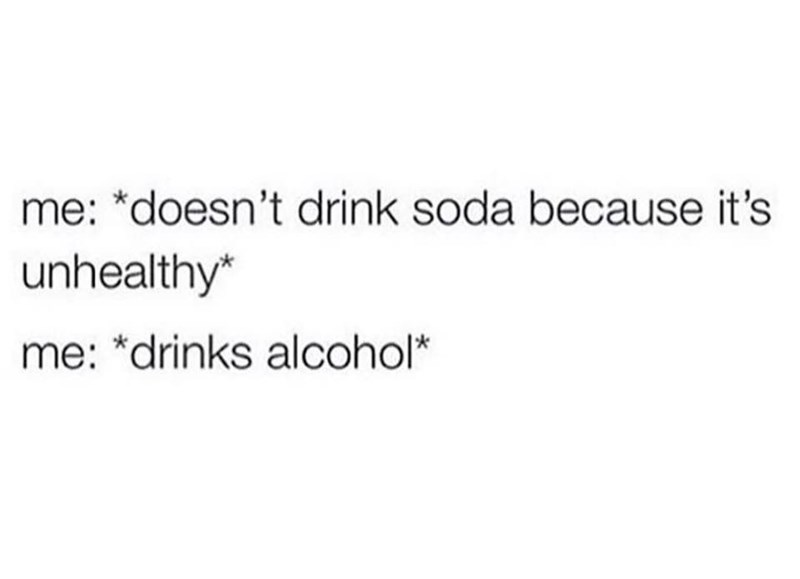 Text - me: *doesn't drink soda because it's unhealthy* me: *drinks alcohol*