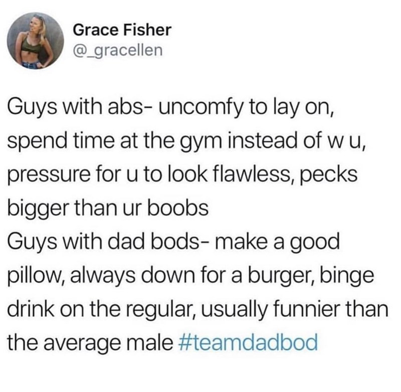Text - Grace Fisher @_gracellen Guys with abs- uncomfy to lay on, spend time at the gym instead of wu, pressure for u to look flawless, pecks bigger than ur boobs Guys with dad bods- make a good pillow, always down for a burger, binge drink on the regular, usually funnier than the average male #teamdadbod