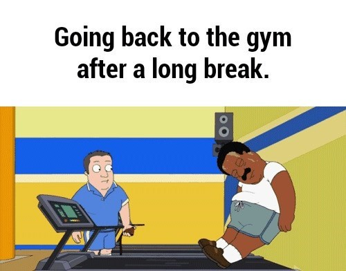 Text - Going back to the gym after a long break.