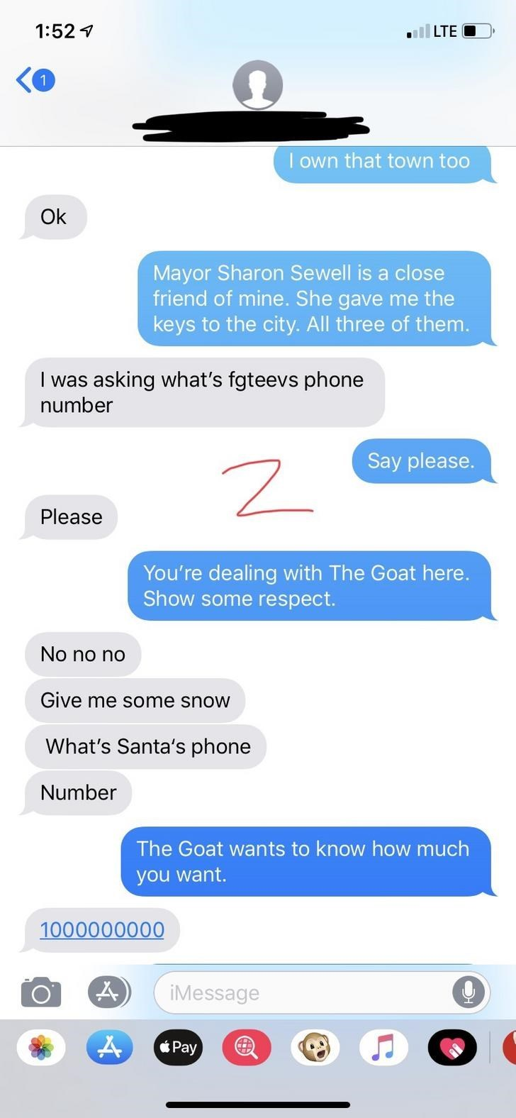 Text - 1:52 1 LTE O I own that town too Ok Mayor Sharon Sewell is a close friend of mine. She gave me the keys to the city. All three of them. I was asking what's fgteevs phone number Say please. Please You're dealing with The Goat here. Show some respect. No no no Give me some snow What's Santa's phone Number The Goat wants to know how much you want. 1000000000 iMessage Pay